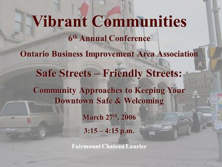 Vibrant Communities 6 th Annual Conference Ontario Business Improvement Area Association Safe Streets – Friendly Streets: Community Approaches to Keeping.