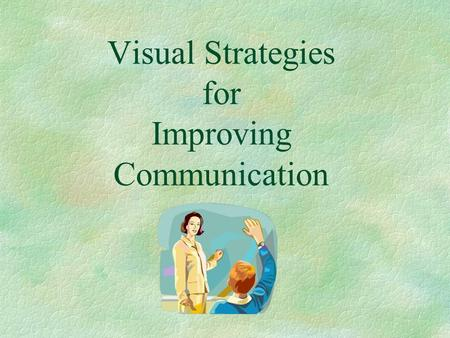 Visual Strategies for Improving Communication. Chinese Proverb I hear and I forget. I see and I remember. I do and I understand.