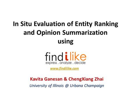 In Situ Evaluation of Entity Ranking and Opinion Summarization using Kavita Ganesan & ChengXiang Zhai University of Urbana Champaign