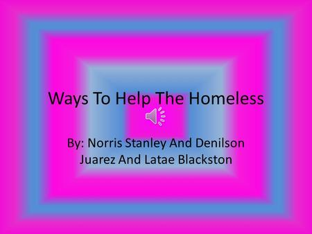 Ways To Help The Homeless By: Norris Stanley And Denilson Juarez And Latae Blackston.