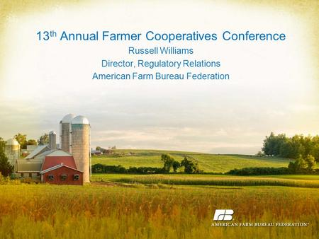 13 th Annual Farmer Cooperatives Conference Russell Williams Director, Regulatory Relations American Farm Bureau Federation.