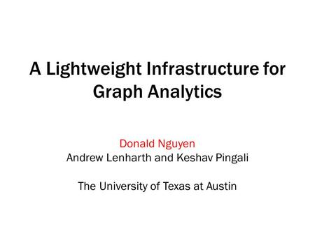 A Lightweight Infrastructure for Graph Analytics Donald Nguyen Andrew Lenharth and Keshav Pingali The University of Texas at Austin.