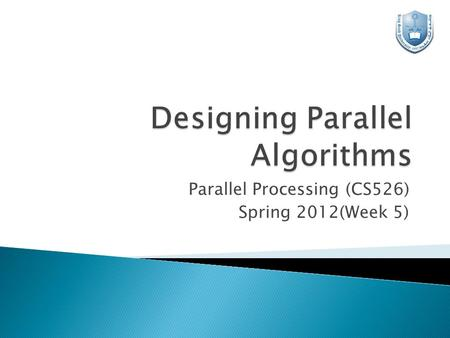 Parallel Processing (CS526) Spring 2012(Week 5).  There are no rules, only intuition, experience and imagination!  We consider design techniques, particularly.