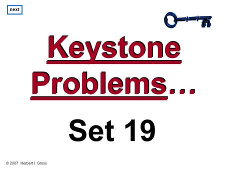 Keystone Problems… Keystone Problems… next Set 19 © 2007 Herbert I. Gross.