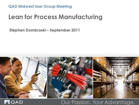 Lean for Process Manufacturing QAD Midwest User Group Meeting Stephen Dombroski – September 2011.