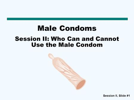 Session II: Who Can and Cannot Use the Male Condom