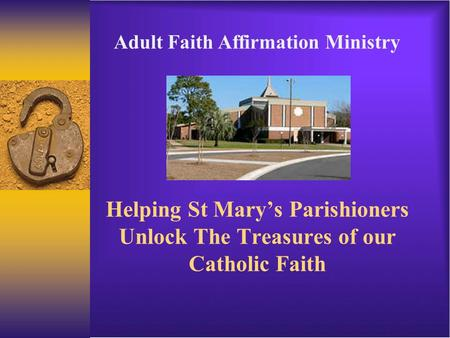 Helping St Mary's Parishioners Unlock The Treasures of our Catholic Faith Adult Faith Affirmation Ministry.