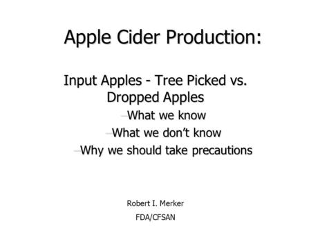 Apple Cider Production: Input Apples - Tree Picked vs. Dropped Apples –What we know –What we don't know –Why we should take precautions Robert I. Merker.