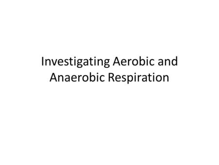 Investigating Aerobic and Anaerobic Respiration. Background information: Yeast is a microscopic fungus that respires aerobically and anaerobically depending.