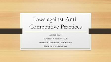 Laws against Anti- Competitive Practices Laissez-Faire Interstate Commerce Act Interstate Commerce Commission Sherman Anti-Trust Act.