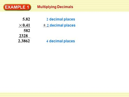 EXAMPLE 1 Multiplying Decimals 582 2.3862 5.82 0.41 2328 2 decimal places + 2 decimal places 4 decimal places.