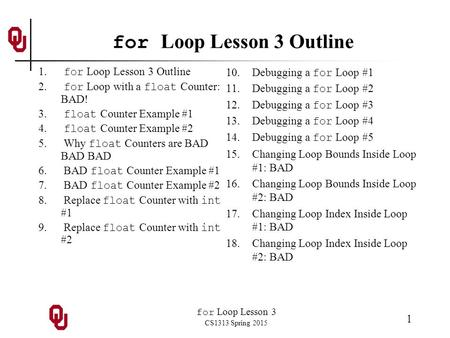 For Loop Lesson 3 CS1313 Spring 2015 1 for Loop Lesson 3 Outline 1. for Loop Lesson 3 Outline 2. for Loop with a float Counter: BAD! 3. float Counter Example.