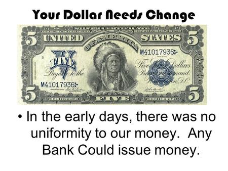 Your Dollar Needs Change In the early days, there was no uniformity to our money. Any Bank Could issue money.