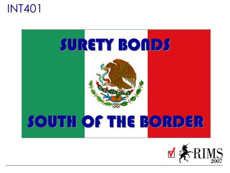 INT401 SURETY BONDS SOUTH OF THE BORDER. Presented by: Chad Rosenberg Principal Rosenberg & Parker Carlos Pliego Partner & Surety Vice President Intertec.