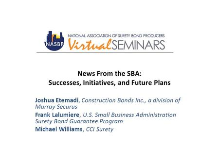 News From the SBA: Successes, Initiatives, and Future Plans Joshua Etemadi, Construction Bonds Inc., a division of Murray Securus Frank Lalumiere, U.S.