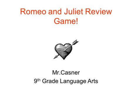 Romeo and Juliet Review Game! Mr.Casner 9 th Grade Language Arts.