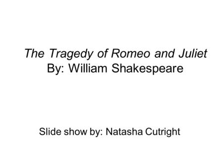 The Tragedy of Romeo and Juliet By: William Shakespeare Slide show by: Natasha Cutright.