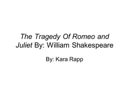 The Tragedy Of Romeo and Juliet By: William Shakespeare By: Kara Rapp.