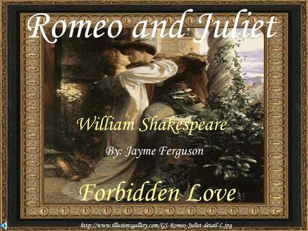 Romeo and Juliet William Shakespeare By: Jayme Ferguson Forbidden Love