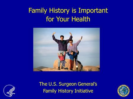 Family History is Important for Your Health The U.S. Surgeon General's Family History Initiative.