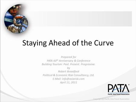 Staying Ahead of the Curve Prepared for PATA 60 th Anniversary & Conference Building Tourism: Past. Present. Progressive. by Robert Broadfoot Political.
