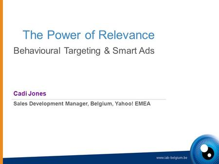 The Power of Relevance Behavioural Targeting & Smart Ads Cadi Jones Sales Development Manager, Belgium, Yahoo! EMEA.