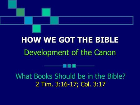 HOW WE GOT THE BIBLE Development of the Canon What Books Should be in the Bible? 2 Tim. 3:16-17; Col. 3:17.
