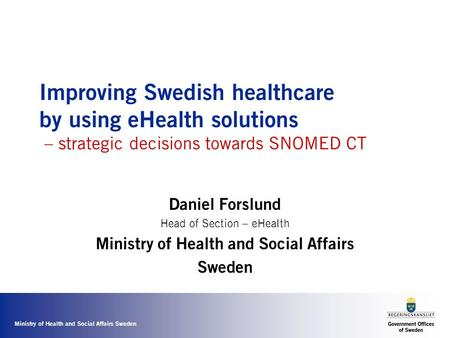 Ministry of Health and Social Affairs Sweden Improving Swedish healthcare by using eHealth solutions – strategic decisions towards SNOMED CT Daniel Forslund.