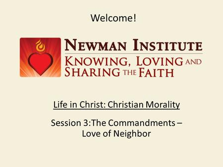Welcome! Life in Christ: Christian Morality Session 3:The Commandments – Love of Neighbor.