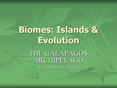 Biomes: Islands & Evolution THE GALAPAGOS ARCHIPELAGO A Collaborative Project.