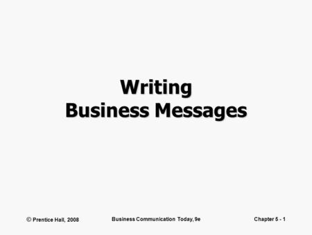© Prentice Hall, 2008 Business Communication Today, 9eChapter 5 - 1 Writing Business Messages.