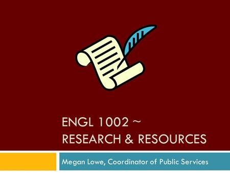 ENGL 1002 ~ RESEARCH & RESOURCES Megan Lowe, Coordinator of Public Services.