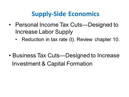 Supply-Side Economics Personal Income Tax Cuts—Designed to Increase Labor Supply Reduction in tax rate (t). Review chapter 10. Business Tax Cuts—Designed.
