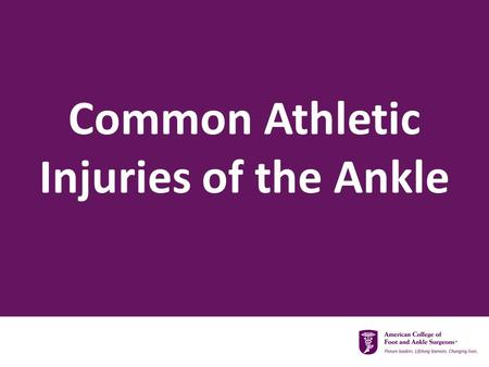Common Athletic Injuries of the Ankle.  Ankle Sprains  Chronic Lateral Ankle Instability  Peroneal Tendon Injuries  Achilles Tendon Tears Common Injuries.