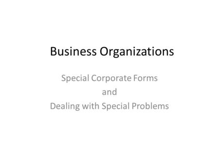 Business Organizations Special Corporate Forms and Dealing with Special Problems.