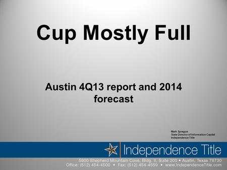 Cup Mostly Full Austin 4Q13 report and 2014 forecast Mark Sprague State Director of Information Capital Independence Title.