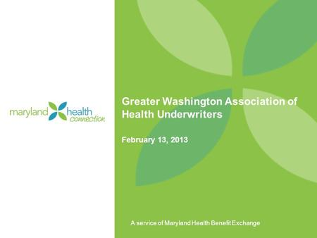 A service of Maryland Health Benefit Exchange Greater Washington Association of Health Underwriters February 13, 2013.