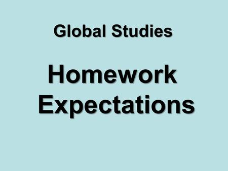 Global Studies Homework Expectations. Know when assignments are due! Check the side whiteboard every day before class begins and update your agenda. Assignments.