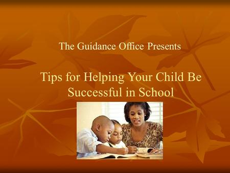 Tips for Helping Your Child Be Successful in School The Guidance Office Presents.