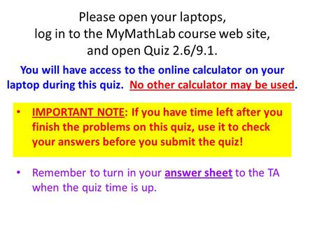 Please open your laptops, log in to the MyMathLab course web site, and open Quiz 2.6/9.1. IMPORTANT NOTE: If you have time left after you finish the problems.