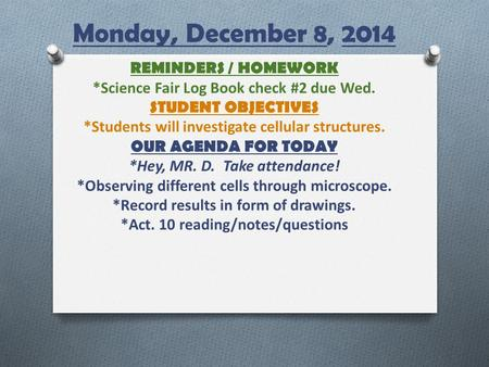 Monday, December 8, 2014 REMINDERS / HOMEWORK *Science Fair Log Book check #2 due Wed. STUDENT OBJECTIVES *Students will investigate cellular structures.
