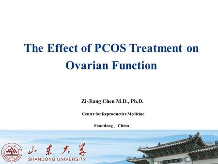 Shandong University Shandong Provincial Hospital Zi-Jiang Chen M.D., Ph.D. Center for Reproductive Medicine Shandong , China Jinan, China The Effect of.
