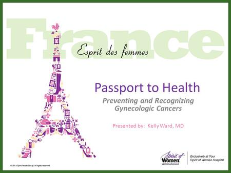 Passport to Health Preventing and Recognizing Gynecologic Cancers Presented by: Kelly Ward, MD.