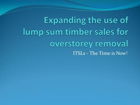 ITSLs - The Time is Now!. ITSLs - What are they? An FFT/BCTS collaboration Innovative Timber Sale Licenses (ITSLs) and/or lump sum Timber Sales are the.