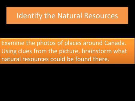 Identify the Natural Resources Examine the photos of places around Canada. Using clues from the picture, brainstorm what natural resources could be found.