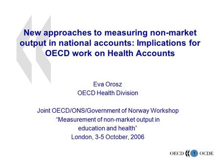 1 New approaches to measuring non-market output in national accounts: Implications for OECD work on Health Accounts Eva Orosz OECD Health Division Joint.