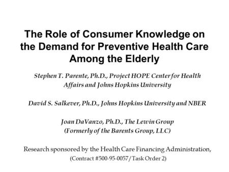 The Role of Consumer Knowledge on the Demand for Preventive Health Care Among the Elderly Stephen T. Parente, Ph.D., Project HOPE Center for Health Affairs.