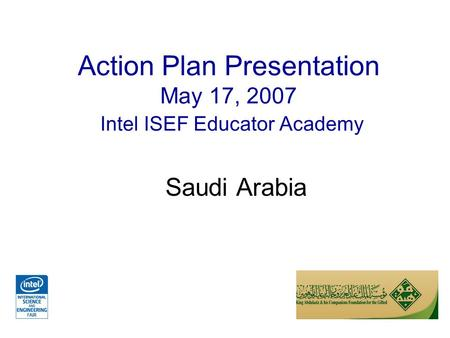 Action Plan Presentation May 17, 2007 Intel ISEF Educator Academy Saudi Arabia.
