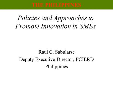 Policies and Approaches to Promote Innovation in SMEs Raul C. Sabularse Deputy Executive Director, PCIERD Philippines THE PHILIPPINES.