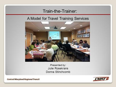 Train-the-Trainer: A Model for Travel Training Services Presented by: Julie Rosekrans Donna Stinchcomb.
